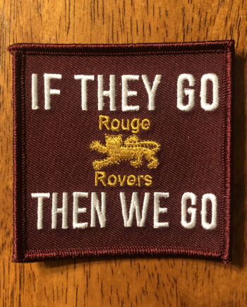 "A rouge patch, three inches wide by three inches tall, with the words ""If They Go Then We Go"" in white and a gold Rouge Rovers crest in the middle."